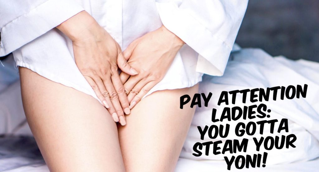 Pay Attention Ladies: You Gotta Steam Your Yoni with the Help of Her Sacred Place!